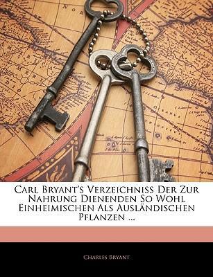 Carl Bryant's Verzeichniss Der Zur Nahrung Dienenden So Wohl Einheimischen Als Ausländischen Pflanzen ... Zwenter Theil