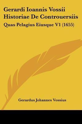 Gerardi Ioannis Vossii Historiae de Controuersiis
