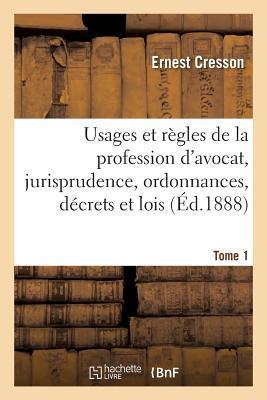 Usages et Regles de la Profession d'Avocat, Jurisprudence, Ordonnances, Decrets et Lois. Tome 1