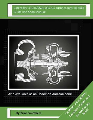 Caterpillar 3304T/950B 0R5796 Turbocharger Rebuild Guide and Shop Manual