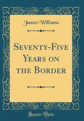 Seventy-Five Years on the Border (Classic Reprint)