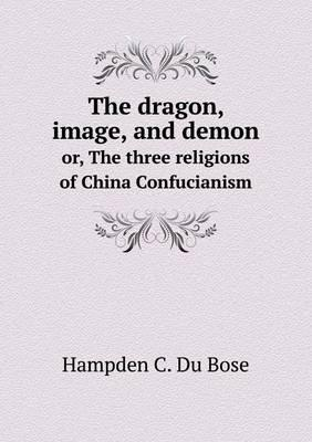 The Dragon, Image, and Demon Or, the Three Religions of China Confucianism