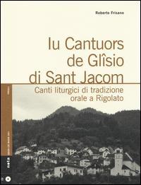 Iu cantuors de Glîsio di Sant Jacom. Canti liturgici di tradizione orale a Rigolato. Con CD Audio