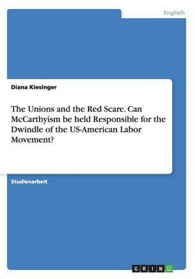 The Unions and the Red Scare. Can McCarthyism be held Responsible for the Dwindle of the US-American Labor Movement?