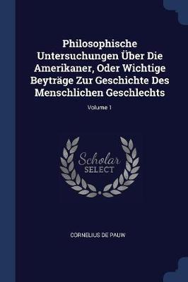Philosophische Untersuchungen Über Die Amerikaner, Oder Wichtige Beyträge Zur Geschichte Des Menschlichen Geschlechts; Volume 1
