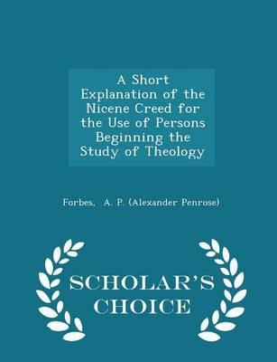 A Short Explanation of the Nicene Creed for the Use of Persons Beginning the Study of Theology - Scholar's Choice Edition