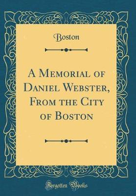 A Memorial of Daniel Webster, From the City of Boston (Classic Reprint)