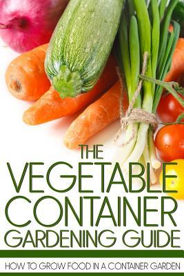 The Vegetable Container Gardening Guide