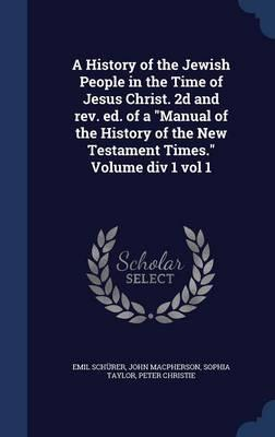 A History of the Jewish People in the Time of Jesus Christ. 2D and Rev. Ed. of a Manual of the History of the New Testament Times. Volume DIV 1 Vol 1