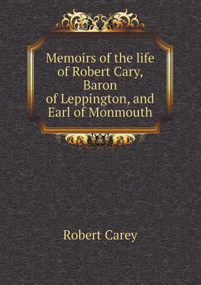 Memoirs of the Life of Robert Cary, Baron of Leppington, and Earl of Monmouth