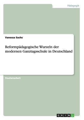 Reformpädagogische Wurzeln  der modernen Ganztagsschule in Deutschland