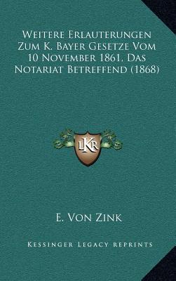 Weitere Erlauterungen Zum K. Bayer Gesetze Vom 10 November 1861, Das Notariat Betreffend (1868)