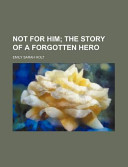 Not for Him; The Story of a Forgotten Hero