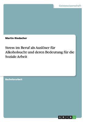 Stress im Beruf als Auslöser für Alkoholsucht und deren Bedeutung für die Soziale Arbeit
