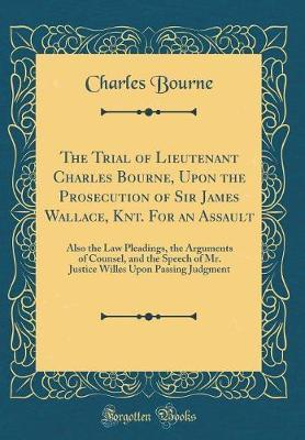 The Trial of Lieutenant Charles Bourne, Upon the Prosecution of Sir James Wallace, Knt. For an Assault