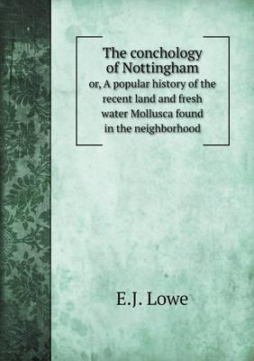 The Conchology of Nottingham Or, a Popular History of the Recent Land and Fresh Water Mollusca Found in the Neighborhood