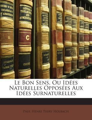 Le Bon Sens, Ou Idees Naturelles Opposees Aux Idees Surnaturelles