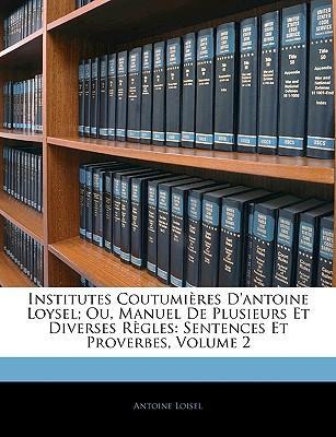 Institutes Coutumières D'antoine Loysel; Ou, Manuel De Plusieurs Et Diverses Règles