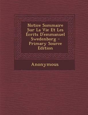 Notice Sommaire Sur La Vie Et Les Ecrits D'Emmanuel Swedenborg - Primary Source Edition