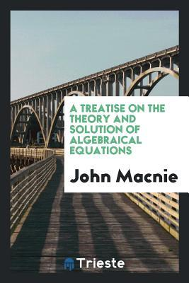 A treatise on the theory and solution of algebraical equations
