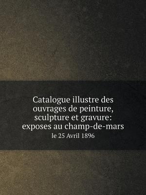 Catalogue Illustre Des Ouvrages de Peinture, Sculpture Et Gravure
