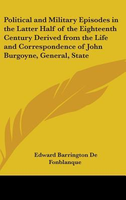 Political and Military Episodes in the Latter Half of the Eighteenth Century Derived from the Life and Correspondence of John Burgoyne, General, Statesman, Dramatist