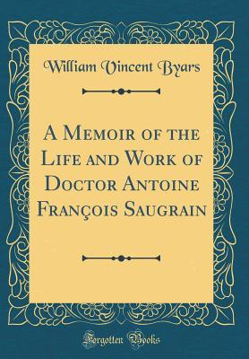 A Memoir of the Life and Work of Doctor Antoine François Saugrain (Classic Reprint)