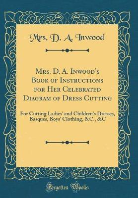 Mrs. D. A. Inwood's Book of Instructions for Her Celebrated Diagram of Dress Cutting