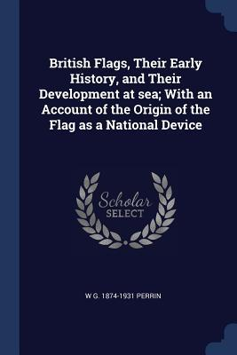 British Flags, Their Early History, and Their Development at Sea; With an Account of the Origin of the Flag as a National Device