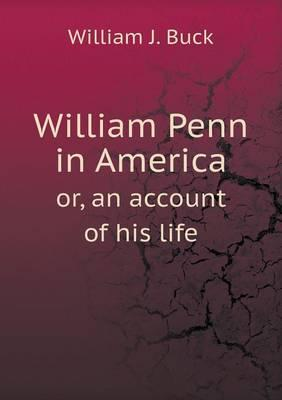 William Penn in America Or, an Account of His Life