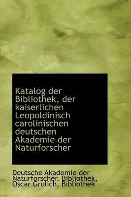 Katalog Der Bibliothek, Der Kaiserlichen Leopoldinisch Carolinischen Deutschen Akademie Der Naturfor