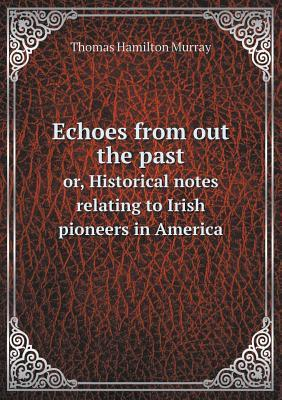 Echoes from Out the Past Or, Historical Notes Relating to Irish Pioneers in America