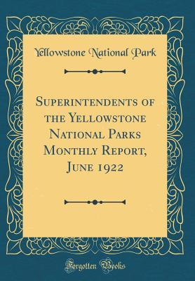 Superintendents of the Yellowstone National Parks Monthly Report, June 1922 (Classic Reprint)