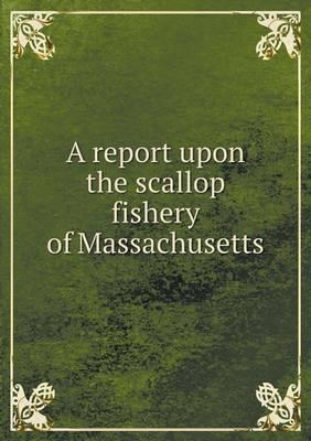A Report Upon the Scallop Fishery of Massachusetts