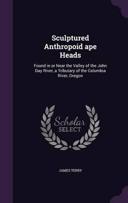 Sculptured Anthropoid Ape Heads Found in or Near the Valley of the John Day River, a Tributary of the Columbia River, Oregon