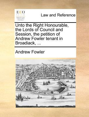 Unto the Right Honourable, the Lords of Council and Session, the Petition of Andrew Fowler Tenant in Broadiack, ...
