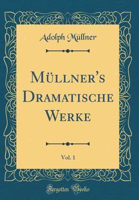 Müllner's Dramatische Werke, Vol. 1 (Classic Reprint)