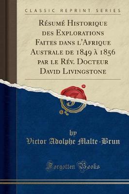 Résumé Historique des Explorations Faites dans l'Afrique Australe de 1849 à 1856 par le Rév. Docteur David Livingstone (Classic Reprint)
