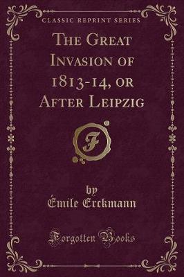 The Great Invasion of 1813-14, or After Leipzig (Classic Reprint)