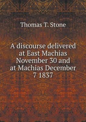 A Discourse Delivered at East Machias November 30 and at Machias December 7 1837
