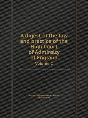 A Digest of the Law and Practice of the High Court of Admiralty of England Volume 2