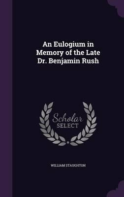 An Eulogium in Memory of the Late Dr. Benjamin Rush