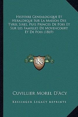 Histoire Genealogique Et Heraldique Sur La Maison Des Tyrel Sires, Puis Princes de Poix Et Sur Les Familles de Moyencourt Et de Poix (1869)