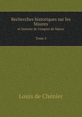 Recherches Historiques Sur Les Maures Et Histoire de L'Empire de Maroc Tome 3