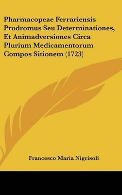Pharmacopeae Ferrariensis Prodromus Seu Determinationes, Et Animadversiones Circa Plurium Medicamentorum Compos Sitionem (1723)