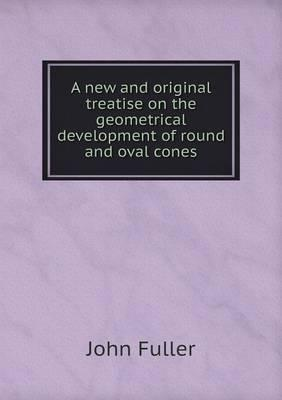 A New and Original Treatise on the Geometrical Development of Round and Oval Cones