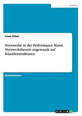 Netzwerke in der Performance Kunst. Netzwerktheorie angewandt auf Künstlerstrukturen