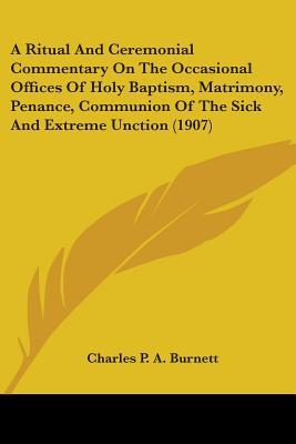 A Ritual And Ceremonial Commentary On The Occasional Offices Of Holy Baptism, Matrimony, Penance, Communion Of The Sick And Extreme Unction