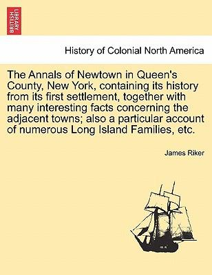 The Annals of Newtown in Queen's County, New York, containing its history from its first settlement, together with many interesting facts concerning ... of numerous Long Island Families, etc.