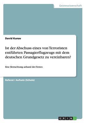 Ist der Abschuss eines von Terroristen entführten Passagierflugzeugs mit dem deutschen Grundgesetz zu vereinbaren?